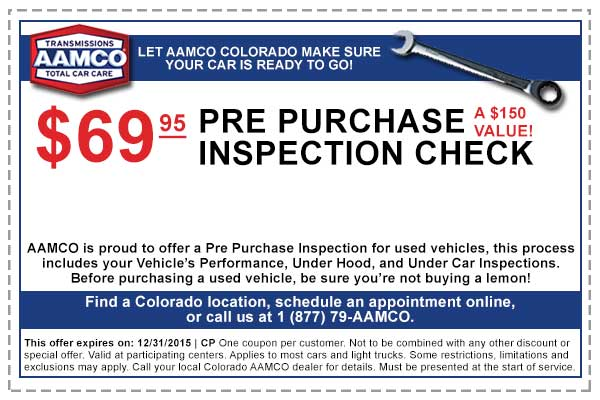 $69.95 Pre Purchase Inspection Check. A $150 Value! AAMCO is proud to offer a Pre Purchase Inspection for used vehicles, this process includes your Vehicle's Performance, Under hood, and Under Car inspections. Before purchasing a used vehicle, be sure you're not buying a lemon! - AAMCO Colorado